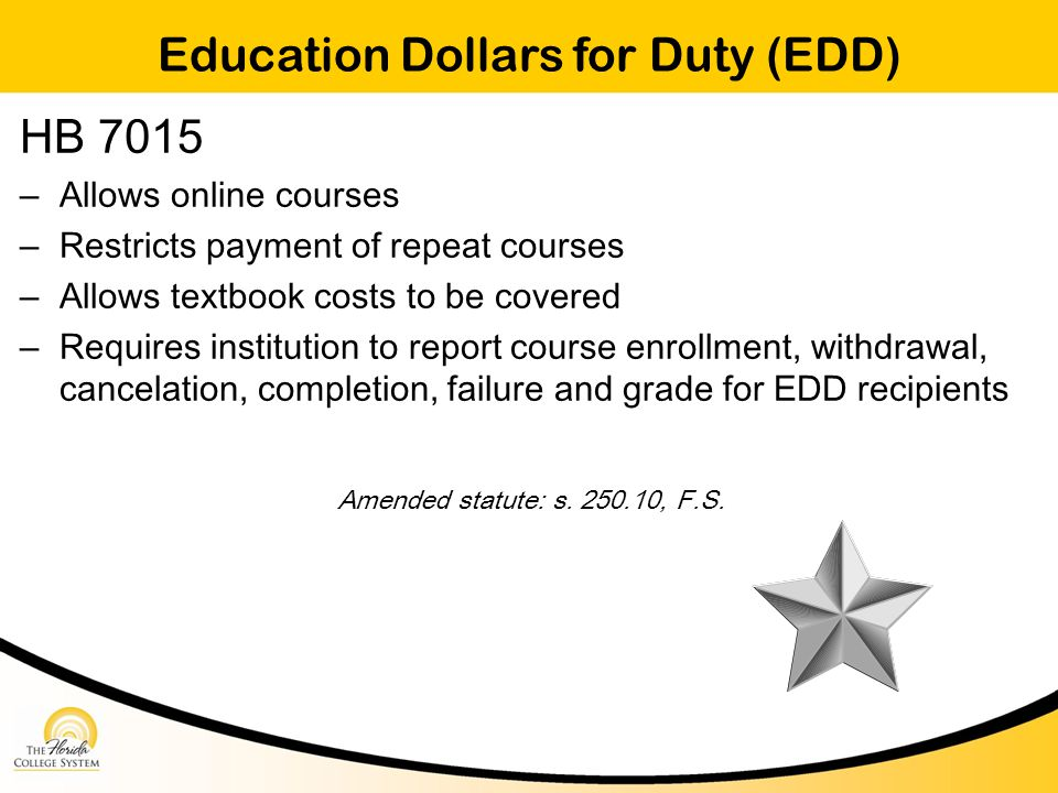 Education Dollars for Duty (EDD) HB 7015 – Allows online courses – Restricts payment of repeat courses – Allows textbook costs to be covered – Requires institution to report course enrollment, withdrawal, cancelation, completion, failure and grade for EDD recipients Amended statute: s.