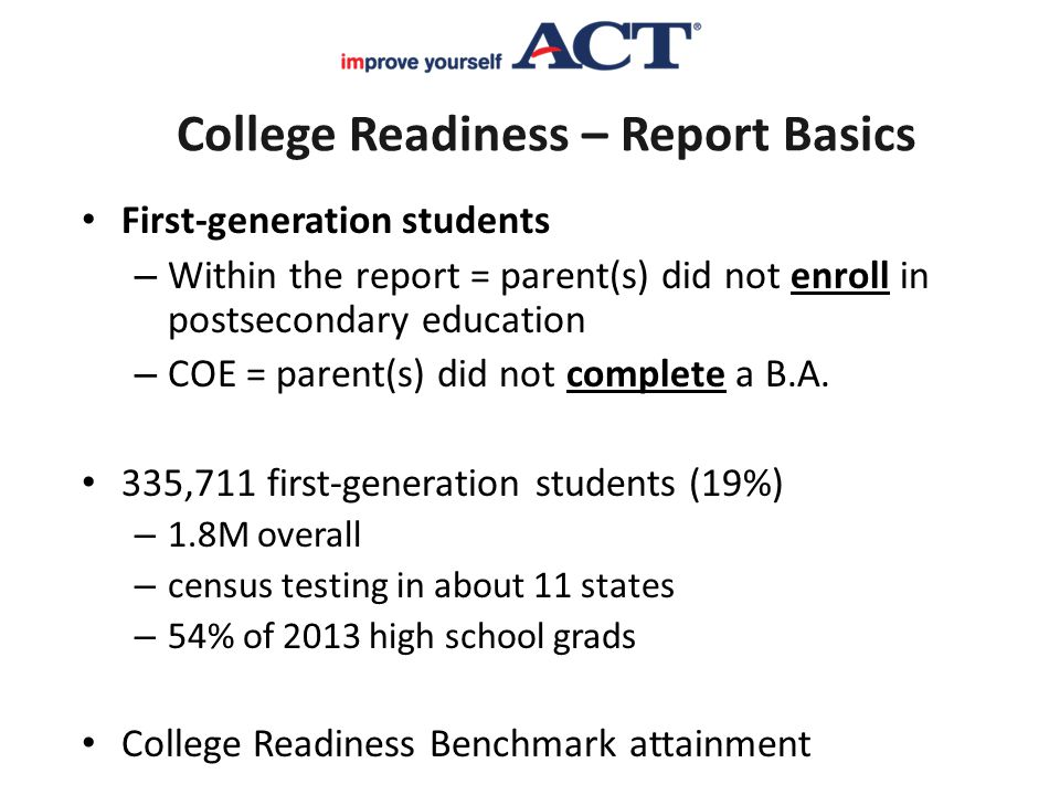 College Readiness – Report Basics First-generation students – Within the report = parent(s) did not enroll in postsecondary education – COE = parent(s