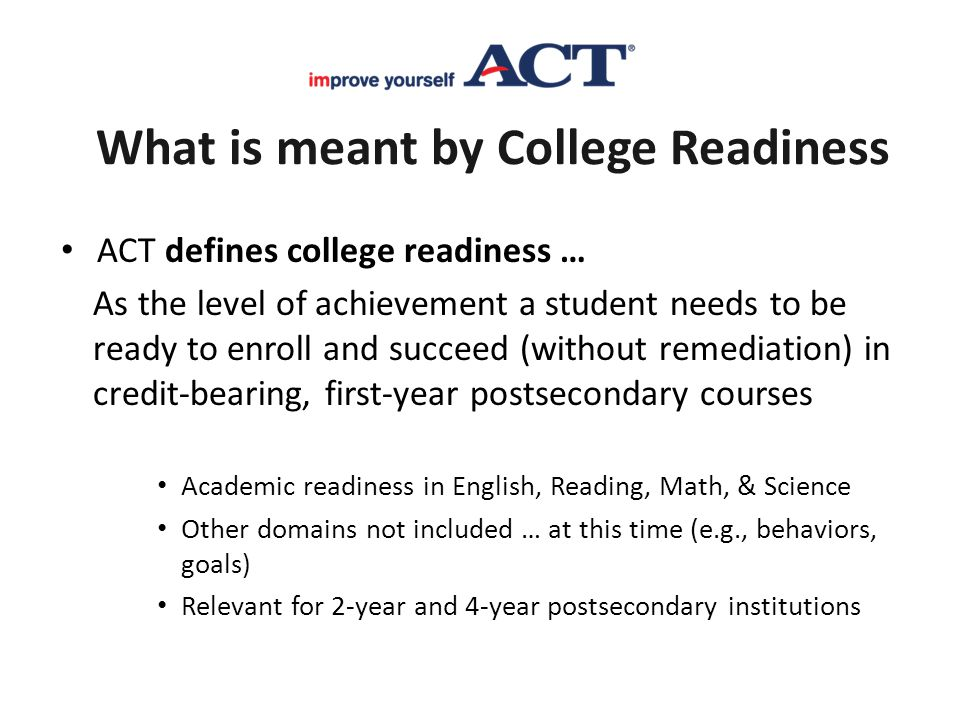 What is meant by College Readiness ACT defines college readiness … As the level of achievement a student needs to be ready to enroll and succeed (with