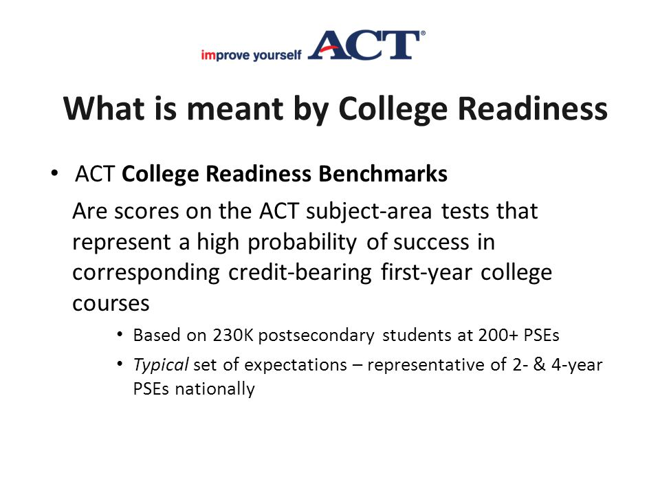 What is meant by College Readiness ACT College Readiness Benchmarks Are scores on the ACT subject-area tests that represent a high probability of succ