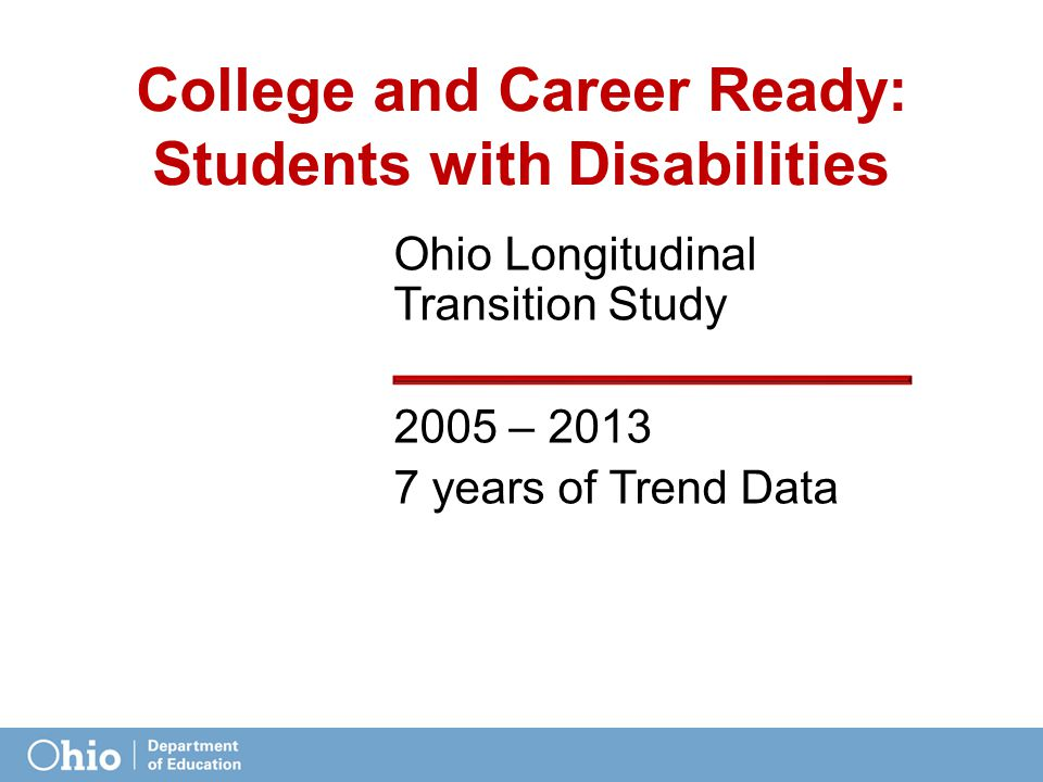 College and Career Ready: Students with Disabilities Ohio Longitudinal Transition Study 2005 – 2013 7 years of Trend Data