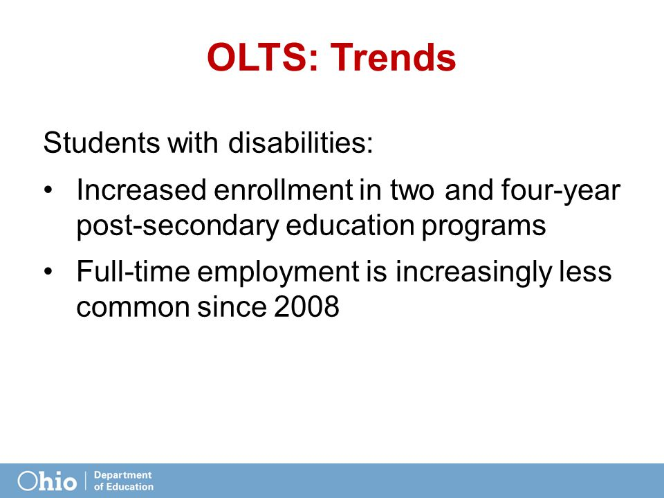 OLTS: Trends Students with disabilities: Increased enrollment in two and four-year post-secondary education programs Full-time employment is increasin