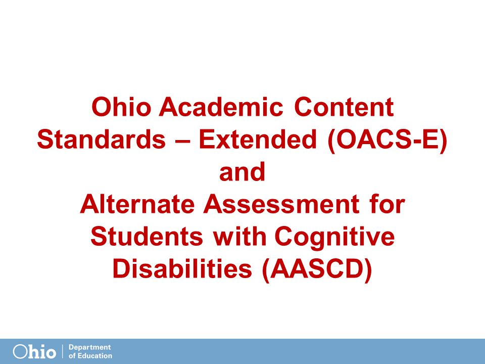 Ohio Academic Content Standards – Extended (OACS-E) and Alternate Assessment for Students with Cognitive Disabilities (AASCD)