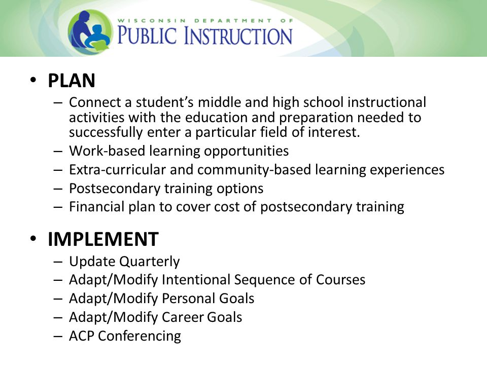 PLAN – Connect a student's middle and high school instructional activities with the education and preparation needed to successfully enter a particular field of interest.