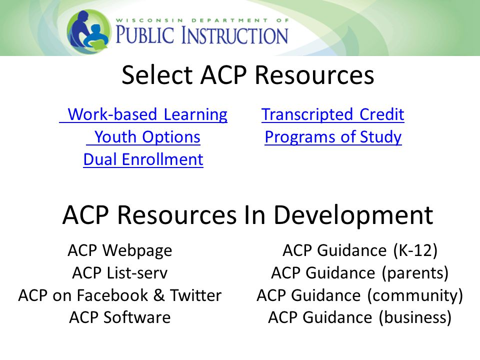 Select ACP Resources ACP Resources In Development Work-based Learning Youth Options Dual Enrollment Transcripted Credit Programs of Study ACP Webpage ACP List-serv ACP on Facebook & Twitter ACP Software ACP Guidance (K-12) ACP Guidance (parents) ACP Guidance (community) ACP Guidance (business)