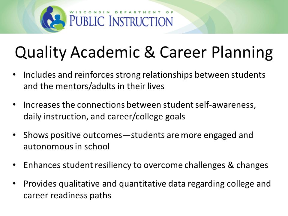 Includes and reinforces strong relationships between students and the mentors/adults in their lives Increases the connections between student self-awareness, daily instruction, and career/college goals Shows positive outcomes—students are more engaged and autonomous in school Enhances student resiliency to overcome challenges & changes Provides qualitative and quantitative data regarding college and career readiness paths Quality Academic & Career Planning