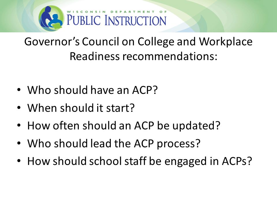 All Wisconsin students should have an ACP beginning in 6 th grade; exposure to career opportunities and interest surveys occur in elementary grades.