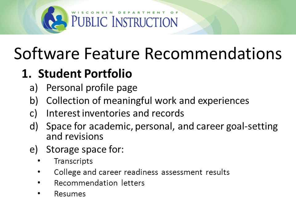 1.Student Portfolio a)Personal profile page b)Collection of meaningful work and experiences c)Interest inventories and records d)Space for academic, personal, and career goal-setting and revisions e)Storage space for: Transcripts College and career readiness assessment results Recommendation letters Resumes Software Feature Recommendations
