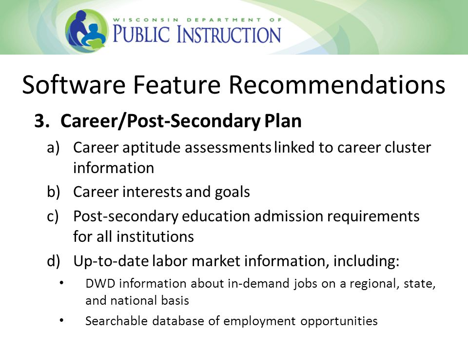 3.Career/Post-Secondary Plan a)Career aptitude assessments linked to career cluster information b)Career interests and goals c)Post-secondary education admission requirements for all institutions d)Up-to-date labor market information, including: DWD information about in-demand jobs on a regional, state, and national basis Searchable database of employment opportunities Software Feature Recommendations
