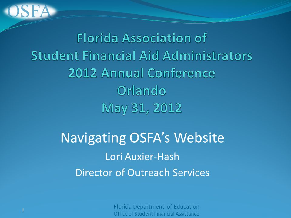 Florida Department of Education Office of Student Financial Assistance Navigating OSFA's Website Lori Auxier-Hash Director of Outreach Services 1