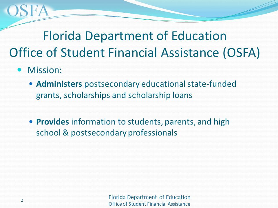 Florida Department of Education Office of Student Financial Assistance Florida Department of Education Office of Student Financial Assistance (OSFA) Mission: Administers postsecondary educational state-funded grants, scholarships and scholarship loans Provides information to students, parents, and high school & postsecondary professionals 2