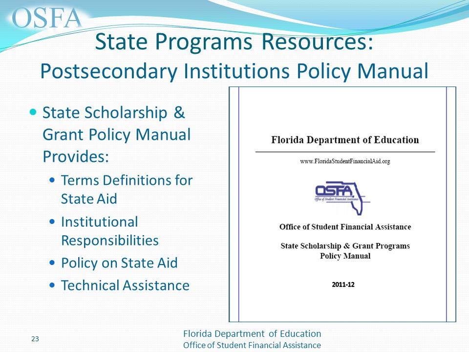 Florida Department of Education Office of Student Financial Assistance State Programs Resources: Postsecondary Institutions Policy Manual State Scholarship & Grant Policy Manual Provides: Terms Definitions for State Aid Institutional Responsibilities Policy on State Aid Technical Assistance 23