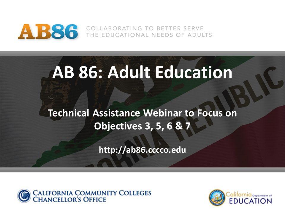 AB 86: Adult Education Technical Assistance Webinar to Focus on Objectives 3, 5, 6 & 7 http://ab86.cccco.edu