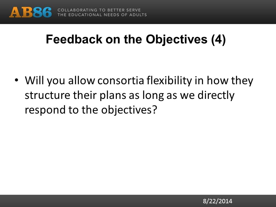 Feedback on the Objectives (4) Will you allow consortia flexibility in how they structure their plans as long as we directly respond to the objectives.