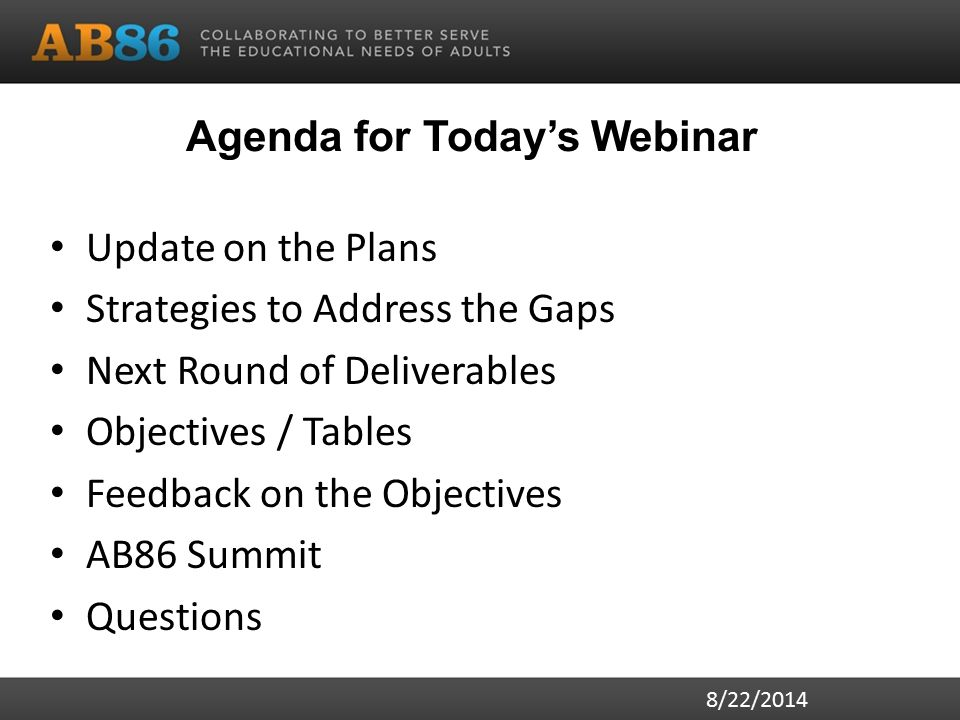 Agenda for Today's Webinar Update on the Plans Strategies to Address the Gaps Next Round of Deliverables Objectives / Tables Feedback on the Objectives AB86 Summit Questions 8/22/2014