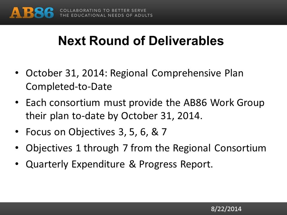 Next Round of Deliverables October 31, 2014: Regional Comprehensive Plan Completed-to-Date Each consortium must provide the AB86 Work Group their plan to-date by October 31, 2014.