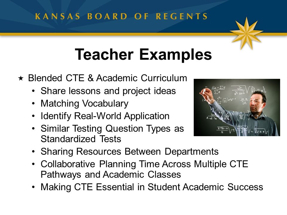 Teacher Examples  Blended CTE & Academic Curriculum Share lessons and project ideas Matching Vocabulary Identify Real-World Application Similar Testing Question Types as Standardized Tests Sharing Resources Between Departments Collaborative Planning Time Across Multiple CTE Pathways and Academic Classes Making CTE Essential in Student Academic Success