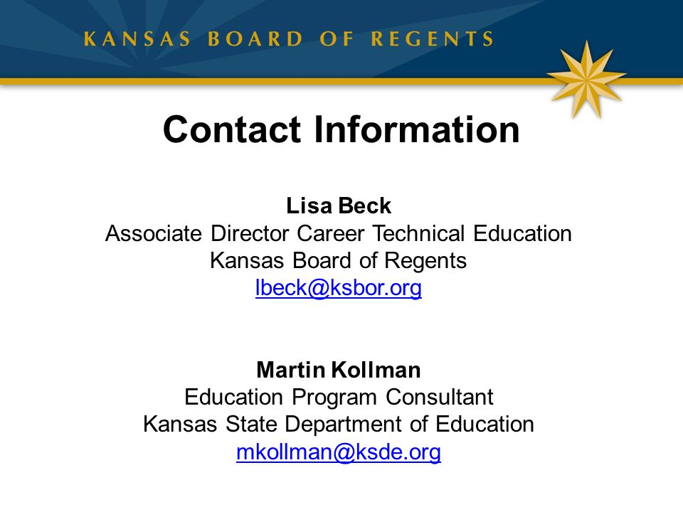 Contact Information Lisa Beck Associate Director Career Technical Education Kansas Board of Regents lbeck@ksbor.org Martin Kollman Education Program Consultant Kansas State Department of Education mkollman@ksde.org