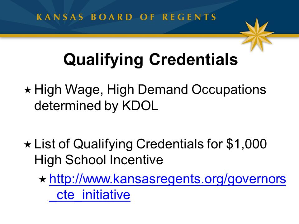 Qualifying Credentials  High Wage, High Demand Occupations determined by KDOL  List of Qualifying Credentials for $1,000 High School Incentive  http://www.kansasregents.org/governors _cte_initiative http://www.kansasregents.org/governors _cte_initiative