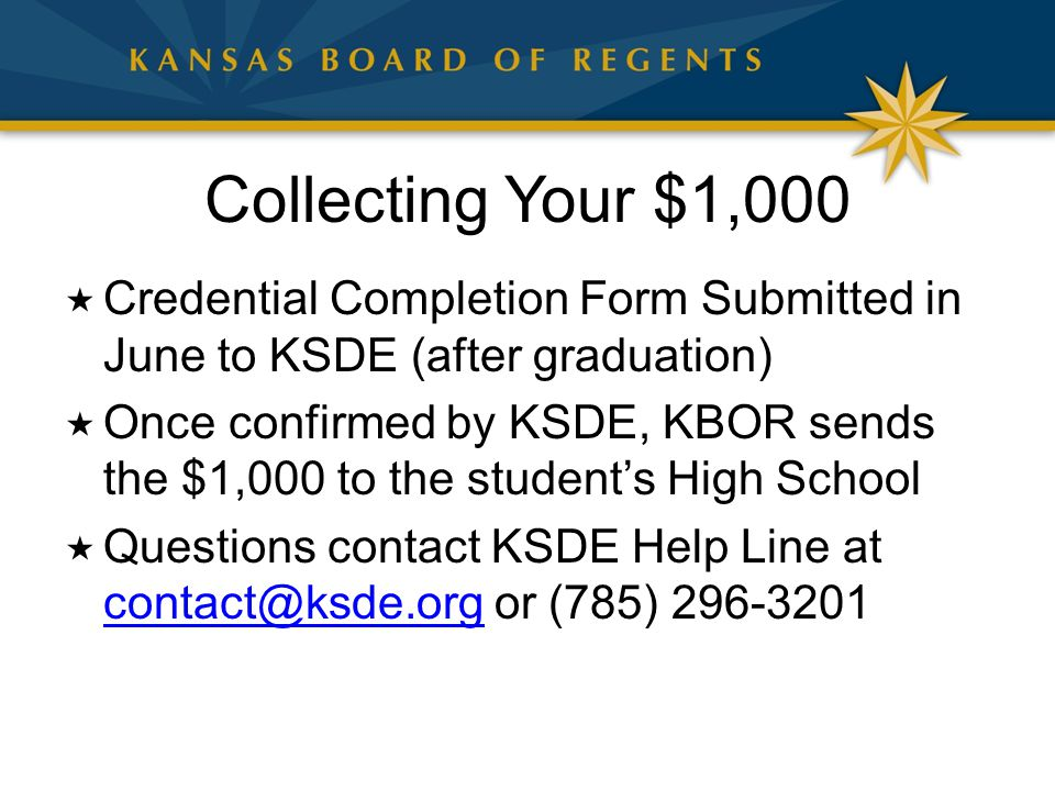 Collecting Your $1,000  Credential Completion Form Submitted in June to KSDE (after graduation)  Once confirmed by KSDE, KBOR sends the $1,000 to the student's High School  Questions contact KSDE Help Line at contact@ksde.org or (785) 296-3201 contact@ksde.org