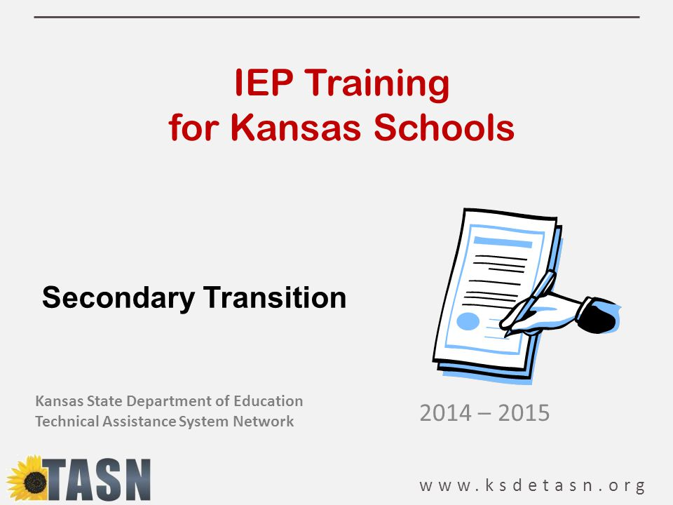 www.ksdetasn.org IEP Training for Kansas Schools 2014 – 2015 Kansas State Department of Education Technical Assistance System Network Secondary Transition