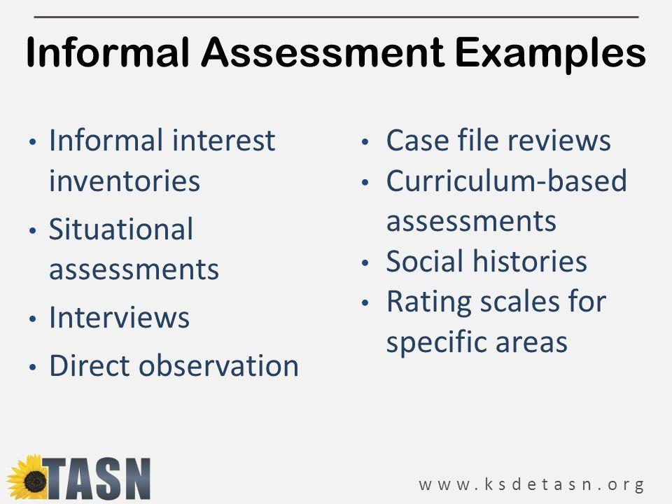 www.ksdetasn.org Informal Assessment Examples Informal interest inventories Situational assessments Interviews Direct observation Case file reviews Cu