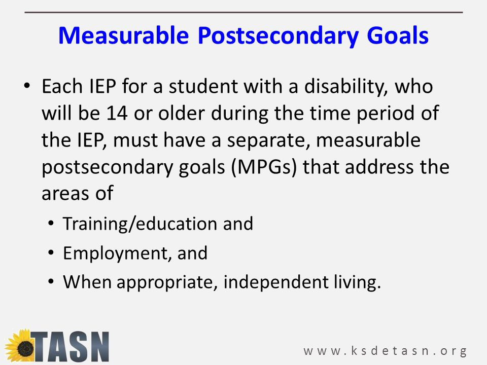 www.ksdetasn.org Measurable Postsecondary Goals Each IEP for a student with a disability, who will be 14 or older during the time period of the IEP, must have a separate, measurable postsecondary goals (MPGs) that address the areas of Training/education and Employment, and When appropriate, independent living.