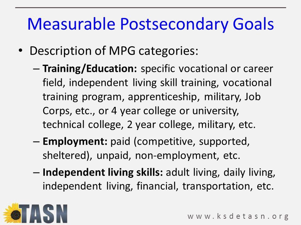 www.ksdetasn.org Measurable Postsecondary Goals Description of MPG categories: – Training/Education: specific vocational or career field, independent