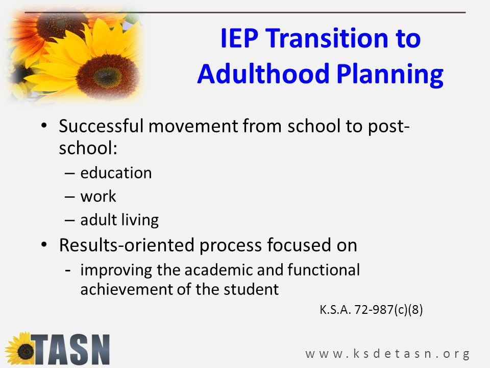 www.ksdetasn.org IEP Transition to Adulthood Planning Successful movement from school to post- school: – education – work – adult living Results-orien