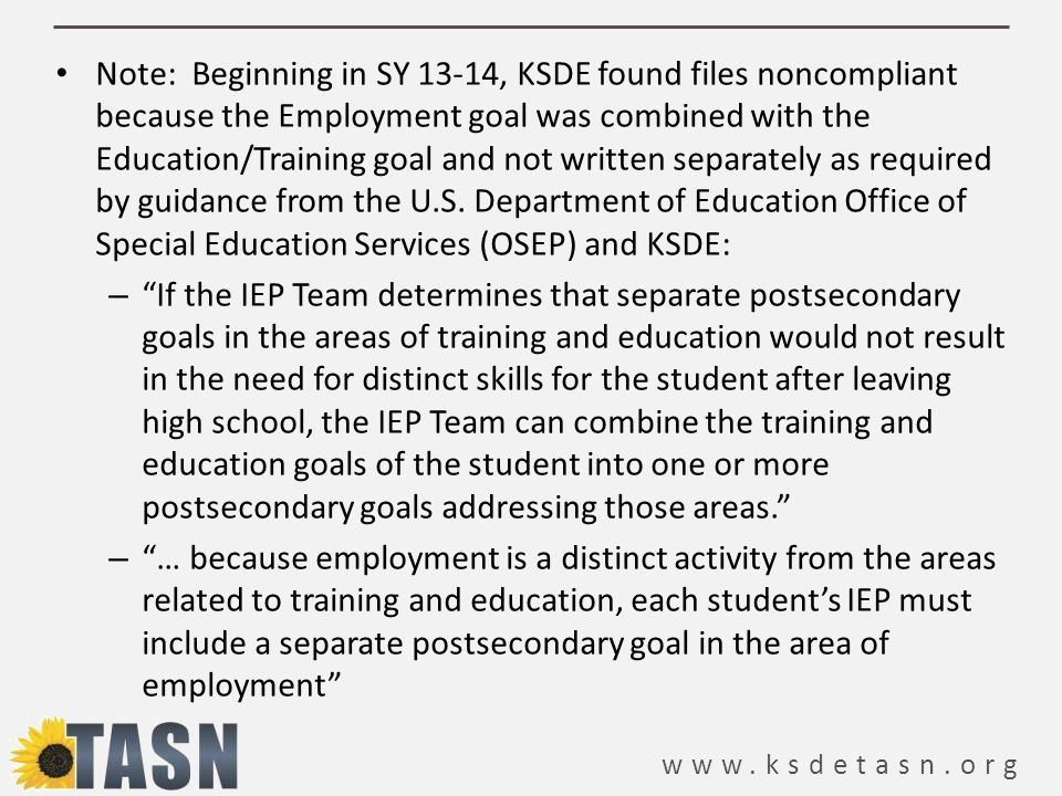www.ksdetasn.org Note: Beginning in SY 13-14, KSDE found files noncompliant because the Employment goal was combined with the Education/Training goal and not written separately as required by guidance from the U.S.