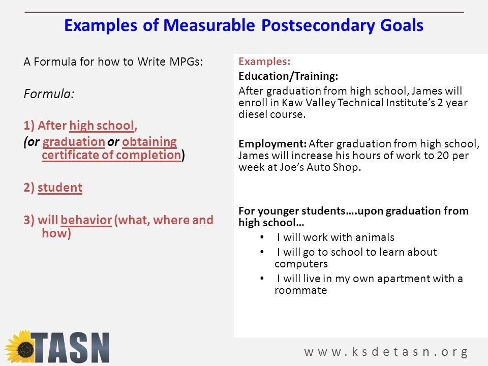 www.ksdetasn.org Examples of Measurable Postsecondary Goals A Formula for how to Write MPGs: Formula: 1) After high school, (or graduation or obtaining certificate of completion) 2) student 3) will behavior (what, where and how) Examples: Education/Training: After graduation from high school, James will enroll in Kaw Valley Technical Institute's 2 year diesel course.