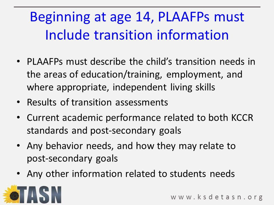 www.ksdetasn.org Beginning at age 14, PLAAFPs must Include transition information PLAAFPs must describe the child's transition needs in the areas of education/training, employment, and where appropriate, independent living skills Results of transition assessments Current academic performance related to both KCCR standards and post-secondary goals Any behavior needs, and how they may relate to post-secondary goals Any other information related to students needs