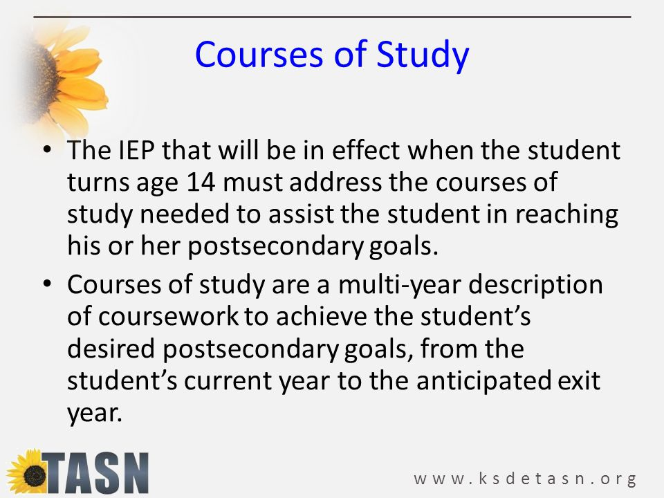 www.ksdetasn.org The IEP that will be in effect when the student turns age 14 must address the courses of study needed to assist the student in reachi