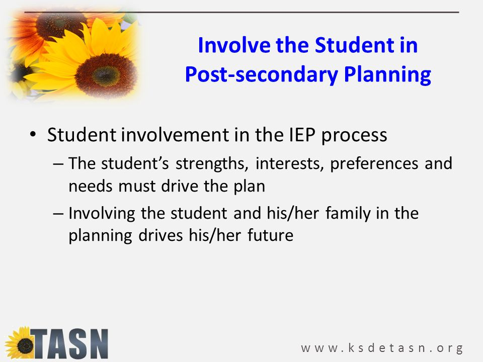 www.ksdetasn.org Involve the Student in Post-secondary Planning Student involvement in the IEP process – The student's strengths, interests, preferenc