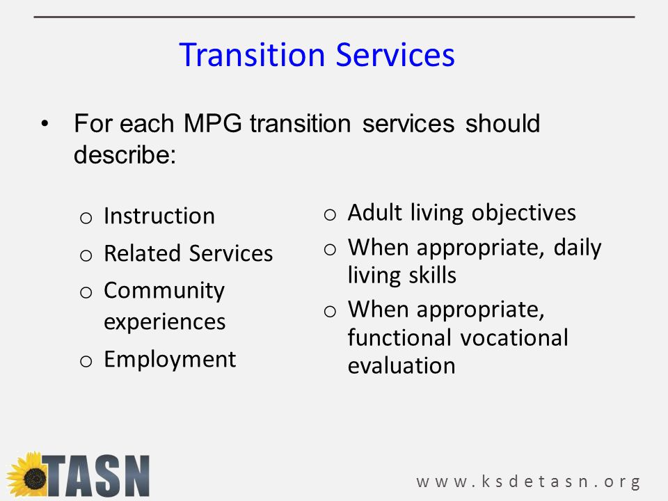 www.ksdetasn.org o Instruction o Related Services o Community experiences o Employment o Adult living objectives o When appropriate, daily living skil