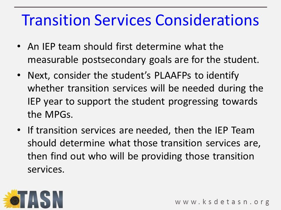 www.ksdetasn.org Transition Services Considerations An IEP team should first determine what the measurable postsecondary goals are for the student. Ne