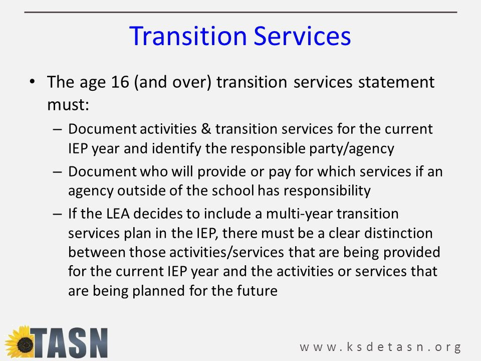 www.ksdetasn.org Transition Services The age 16 (and over) transition services statement must: – Document activities & transition services for the current IEP year and identify the responsible party/agency – Document who will provide or pay for which services if an agency outside of the school has responsibility – If the LEA decides to include a multi-year transition services plan in the IEP, there must be a clear distinction between those activities/services that are being provided for the current IEP year and the activities or services that are being planned for the future