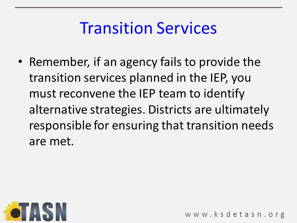 www.ksdetasn.org Transition Services Remember, if an agency fails to provide the transition services planned in the IEP, you must reconvene the IEP team to identify alternative strategies.