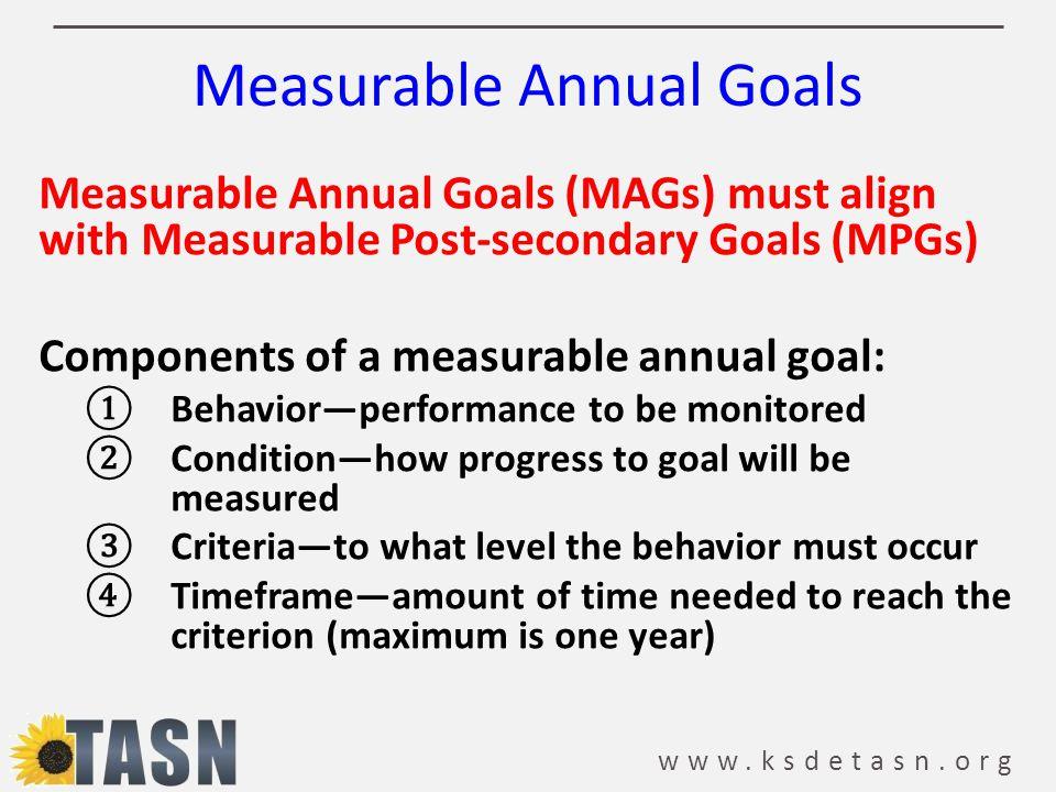 www.ksdetasn.org Measurable Annual Goals Measurable Annual Goals (MAGs) must align with Measurable Post-secondary Goals (MPGs) Components of a measura