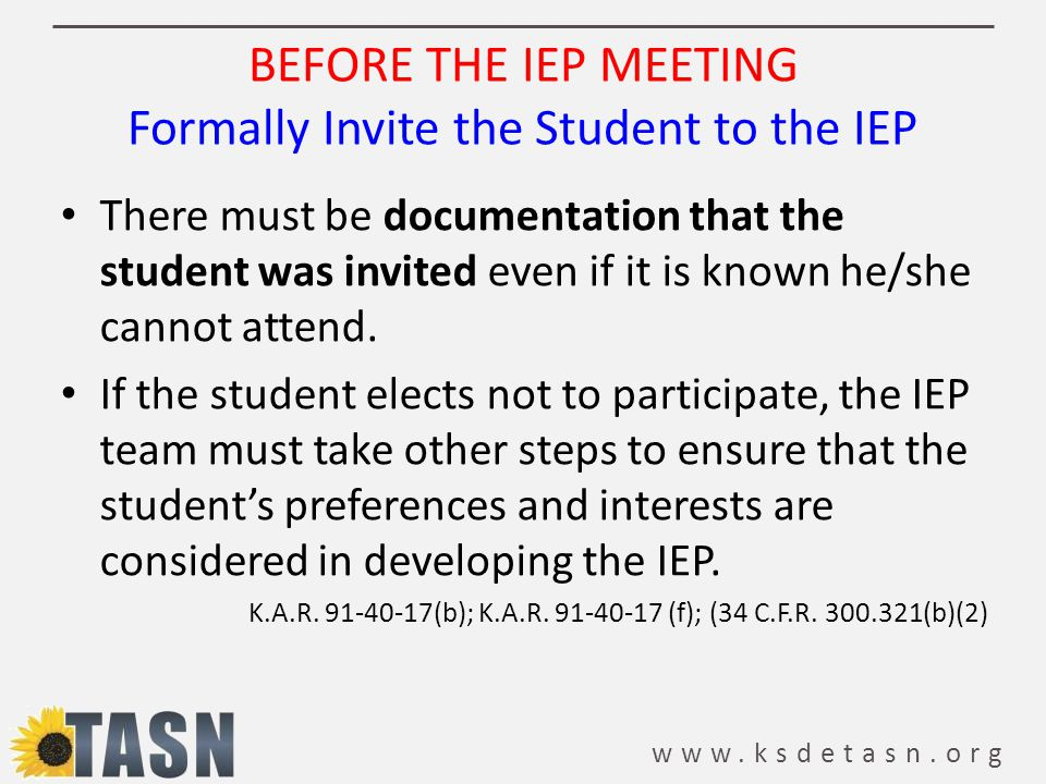 www.ksdetasn.org BEFORE THE IEP MEETING Formally Invite the Student to the IEP There must be documentation that the student was invited even if it is known he/she cannot attend.