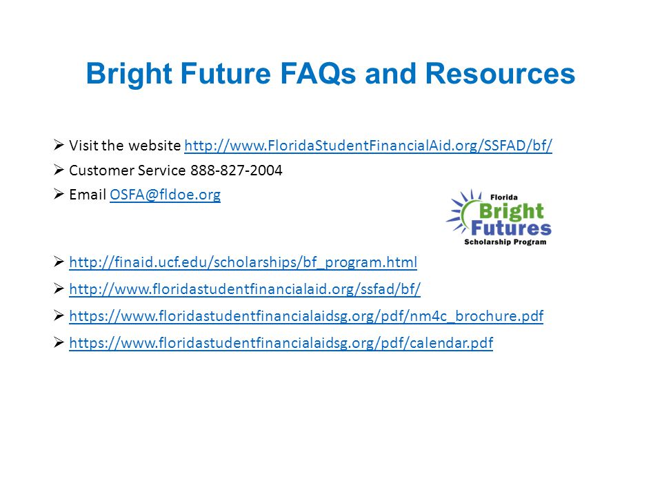 Bright Future FAQs and Resources  Visit the website http://www.FloridaStudentFinancialAid.org/SSFAD/bf/http://www.FloridaStudentFinancialAid.org/SSFA