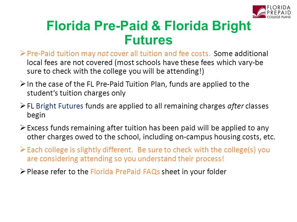 Florida Pre-Paid & Florida Bright Futures  Pre-Paid tuition may not cover all tuition and fee costs. Some additional local fees are not covered (most
