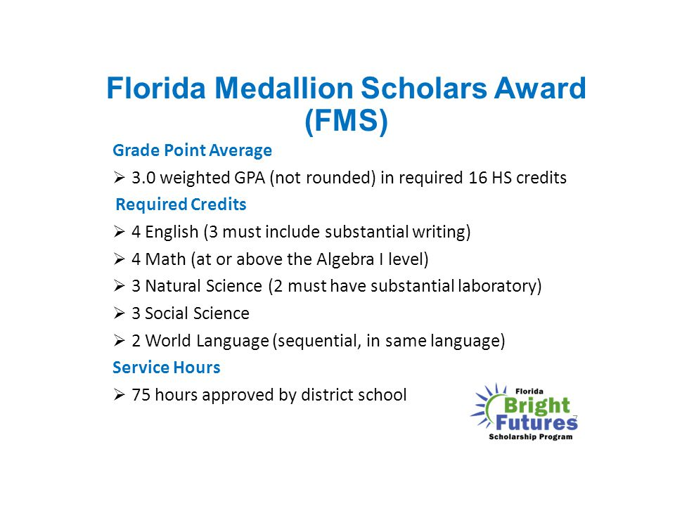 Florida Medallion Scholars Award (FMS) Grade Point Average  3.0 weighted GPA (not rounded) in required 16 HS credits Required Credits  4 English (3
