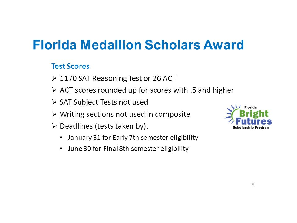 Florida Medallion Scholars Award Test Scores  1170 SAT Reasoning Test or 26 ACT  ACT scores rounded up for scores with.5 and higher  SAT Subject Te