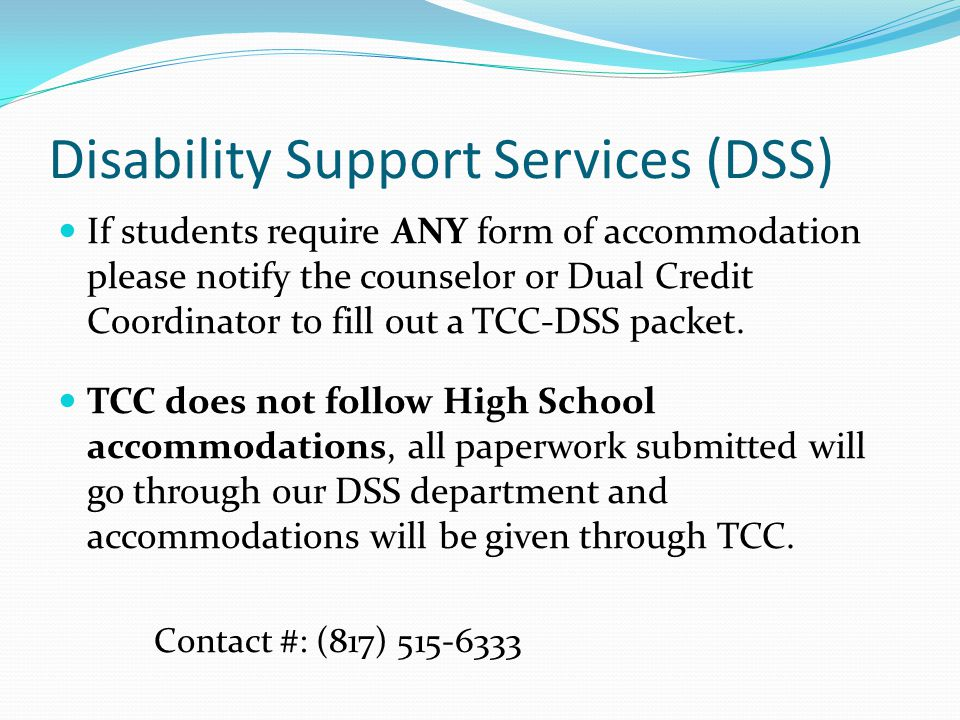 Disability Support Services (DSS) If students require ANY form of accommodation please notify the counselor or Dual Credit Coordinator to fill out a TCC-DSS packet.
