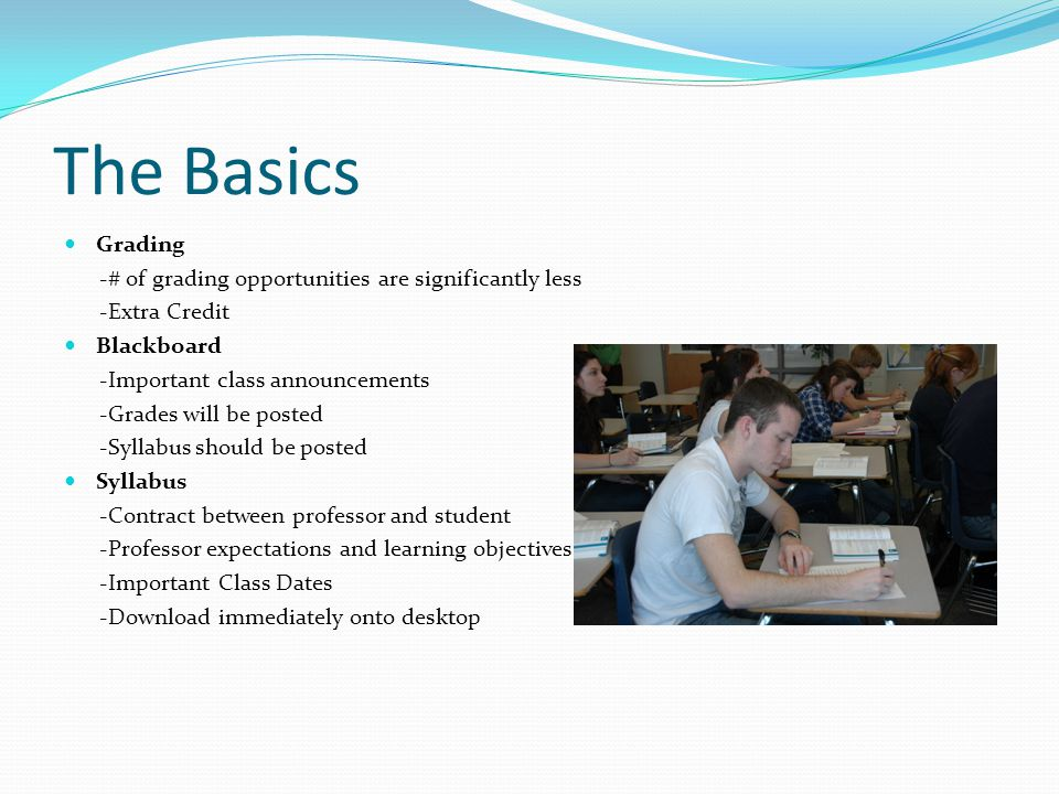 The Basics Grading -# of grading opportunities are significantly less -Extra Credit Blackboard -Important class announcements -Grades will be posted -Syllabus should be posted Syllabus -Contract between professor and student -Professor expectations and learning objectives -Important Class Dates -Download immediately onto desktop
