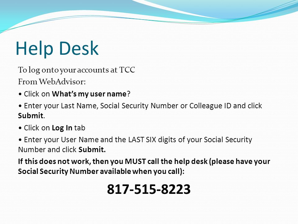 Help Desk To log onto your accounts at TCC From WebAdvisor: Click on What's my user name.