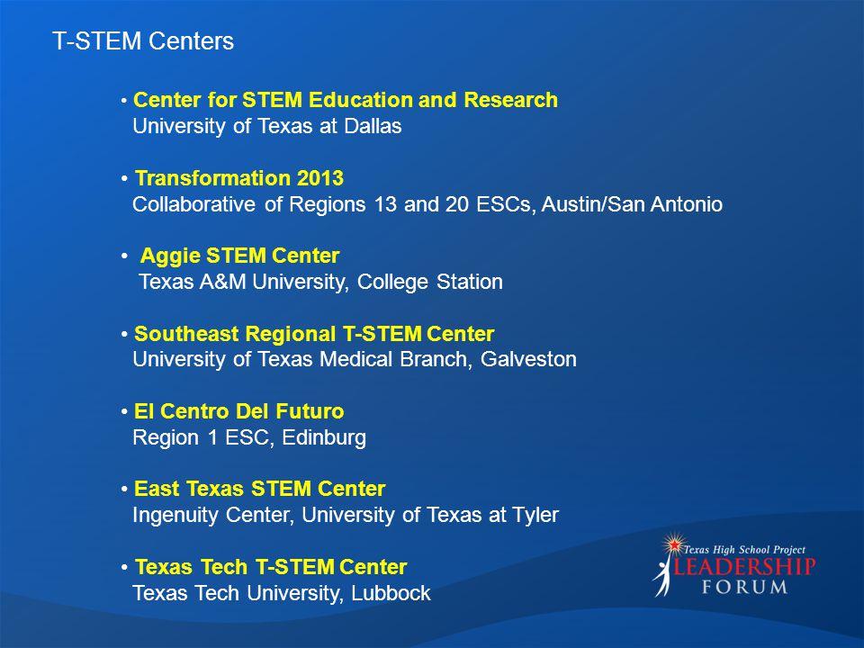 T-STEM Centers Center for STEM Education and Research University of Texas at Dallas Transformation 2013 Collaborative of Regions 13 and 20 ESCs, Austin/San Antonio Aggie STEM Center Texas A&M University, College Station Southeast Regional T-STEM Center University of Texas Medical Branch, Galveston El Centro Del Futuro Region 1 ESC, Edinburg East Texas STEM Center Ingenuity Center, University of Texas at Tyler Texas Tech T-STEM Center Texas Tech University, Lubbock