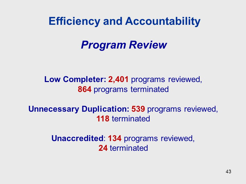 Program Review Low Completer: 2,401 programs reviewed, 864 programs terminated Unnecessary Duplication: 539 programs reviewed, 118 terminated Unaccredited: 134 programs reviewed, 24 terminated Efficiency and Accountability 43