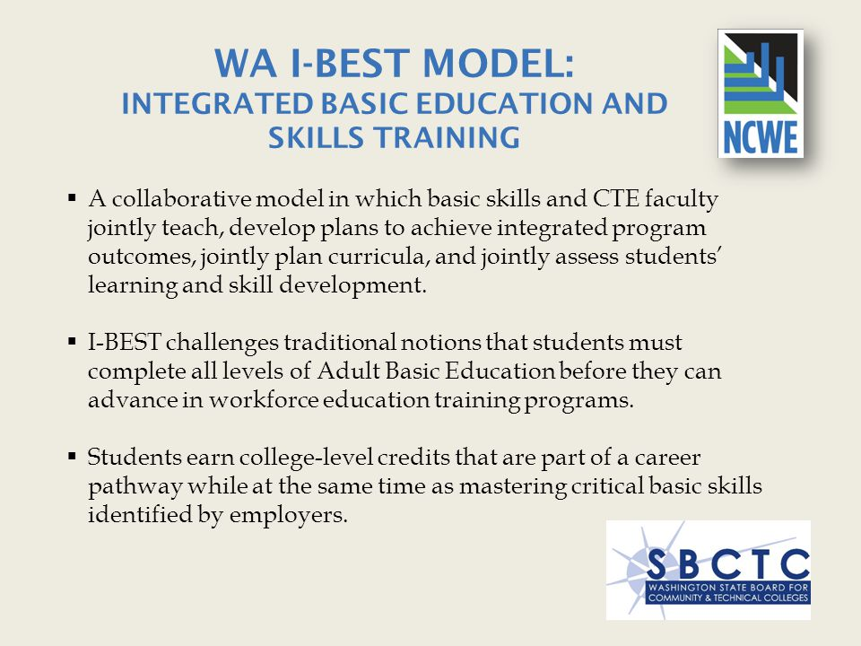 WA I-BEST MODEL: INTEGRATED BASIC EDUCATION AND SKILLS TRAINING  A collaborative model in which basic skills and CTE faculty jointly teach, develop p